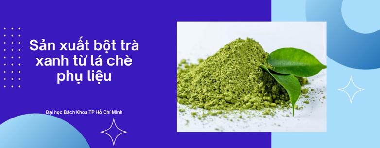 Sản xuất bột trà xanh từ lá chè phụ liệu